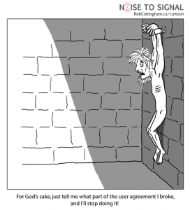 User hanging on a wall, saying: 'For Gods sake, just tell me what part of the user agreement I broke, and I will stop doing it!'